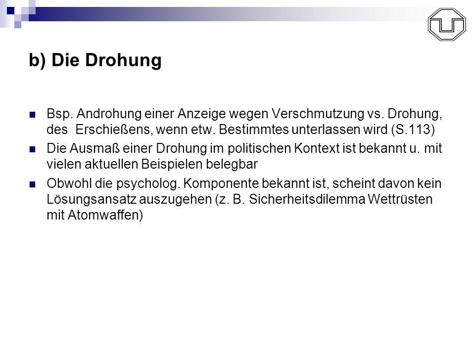 b) Die Drohung Bsp. Androhung einer Anzeige wegen Verschmutzung vs. Drohung, des Erschießens, wenn etw. Bestimmtes unterlassen wird (S.113)