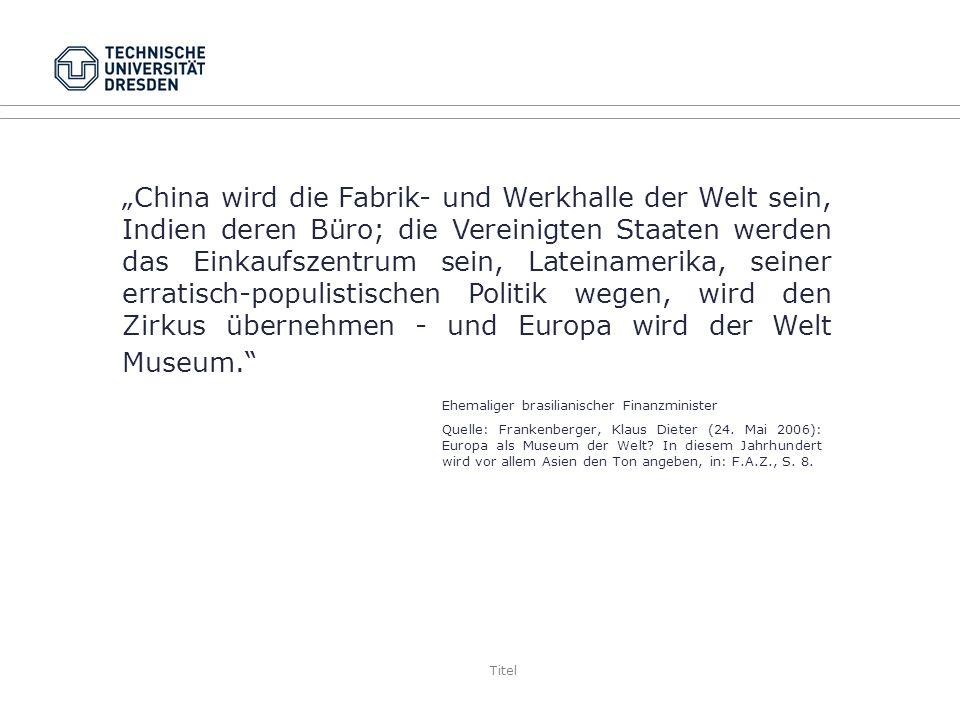 """""""China wird die Fabrik- und Werkhalle der Welt sein, Indien deren Büro; die Vereinigten Staaten werden das Einkaufszentrum sein, Lateinamerika, seiner erratisch-populistischen Politik wegen, wird den Zirkus übernehmen - und Europa wird der Welt Museum."""
