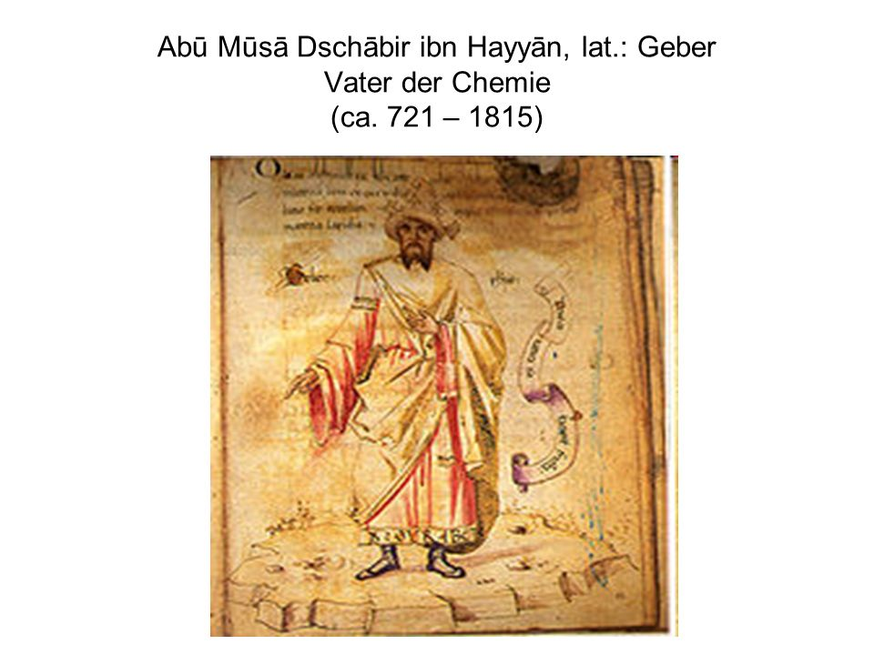 Abū Mūsā Dschābir ibn Hayyān, lat. : Geber Vater der Chemie (ca