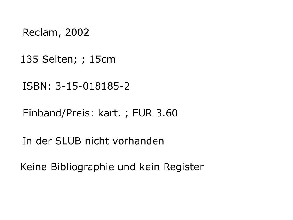 Reclam, 2002 135 Seiten; ; 15cm. ISBN: 3-15-018185-2. Einband/Preis: kart. ; EUR 3.60. In der SLUB nicht vorhanden.