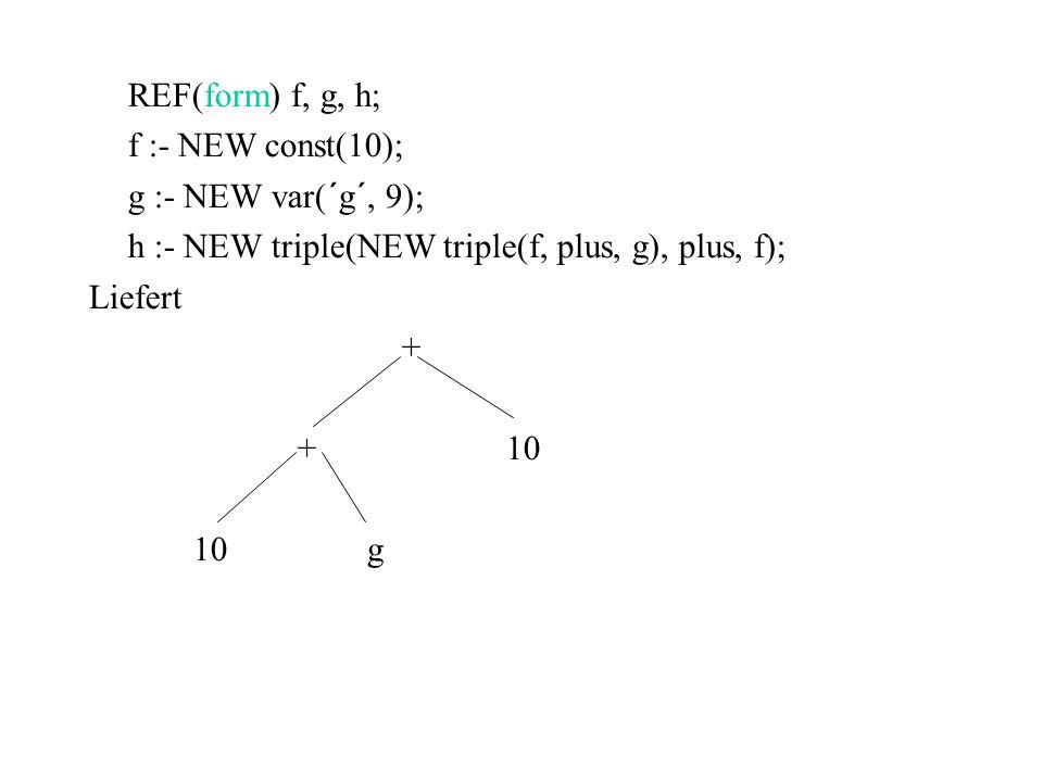 REF(form) f, g, h; f :- NEW const(10); g :- NEW var(´g´, 9); h :- NEW triple(NEW triple(f, plus, g), plus, f);