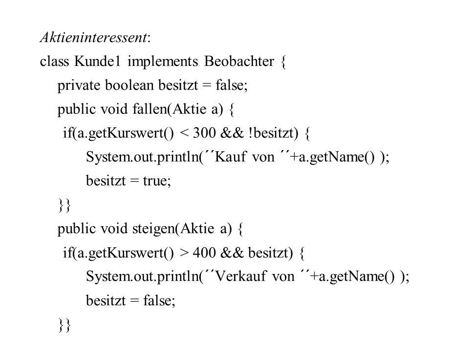 Aktieninteressent: class Kunde1 implements Beobachter { private boolean besitzt = false; public void fallen(Aktie a) { if(a.getKurswert() < 300 && !besitzt) { System.out.println(´´Kauf von ´´+a.getName() ); besitzt = true; }} public void steigen(Aktie a) { if(a.getKurswert() > 400 && besitzt) { System.out.println(´´Verkauf von ´´+a.getName() ); besitzt = false;