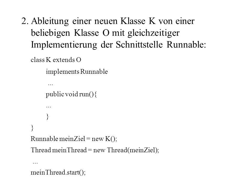 2. Ableitung einer neuen Klasse K von einer beliebigen Klasse O mit gleichzeitiger Implementierung der Schnittstelle Runnable: