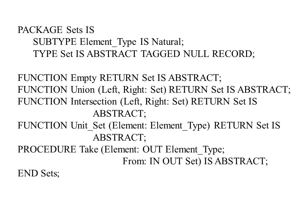 PACKAGE Sets IS SUBTYPE Element_Type IS Natural; TYPE Set IS ABSTRACT TAGGED NULL RECORD; FUNCTION Empty RETURN Set IS ABSTRACT;