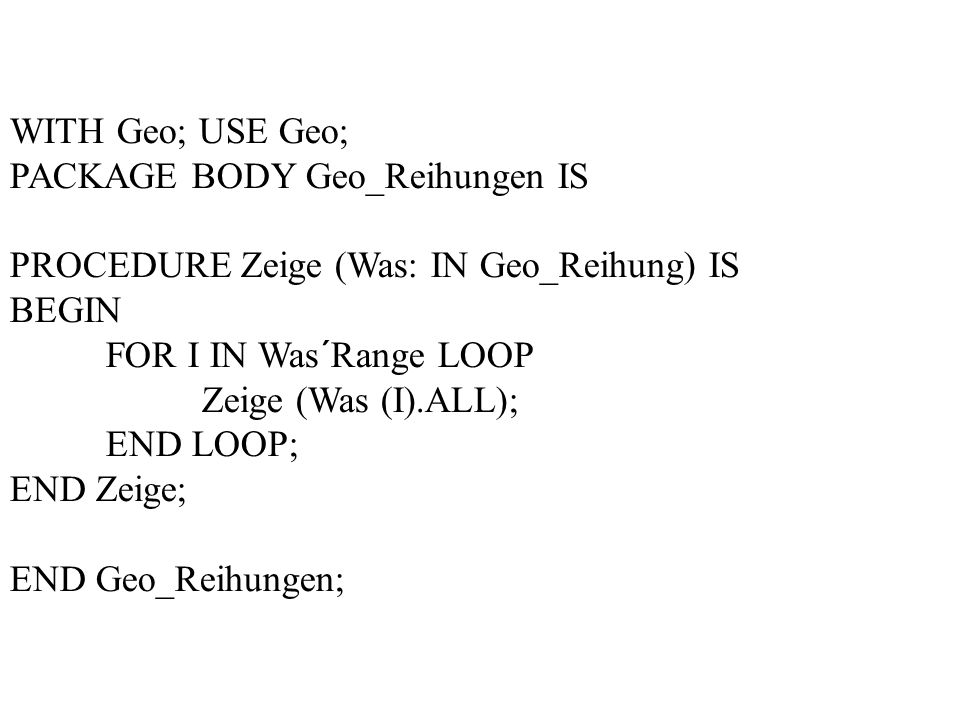 WITH Geo; USE Geo; PACKAGE BODY Geo_Reihungen IS. PROCEDURE Zeige (Was: IN Geo_Reihung) IS. BEGIN.
