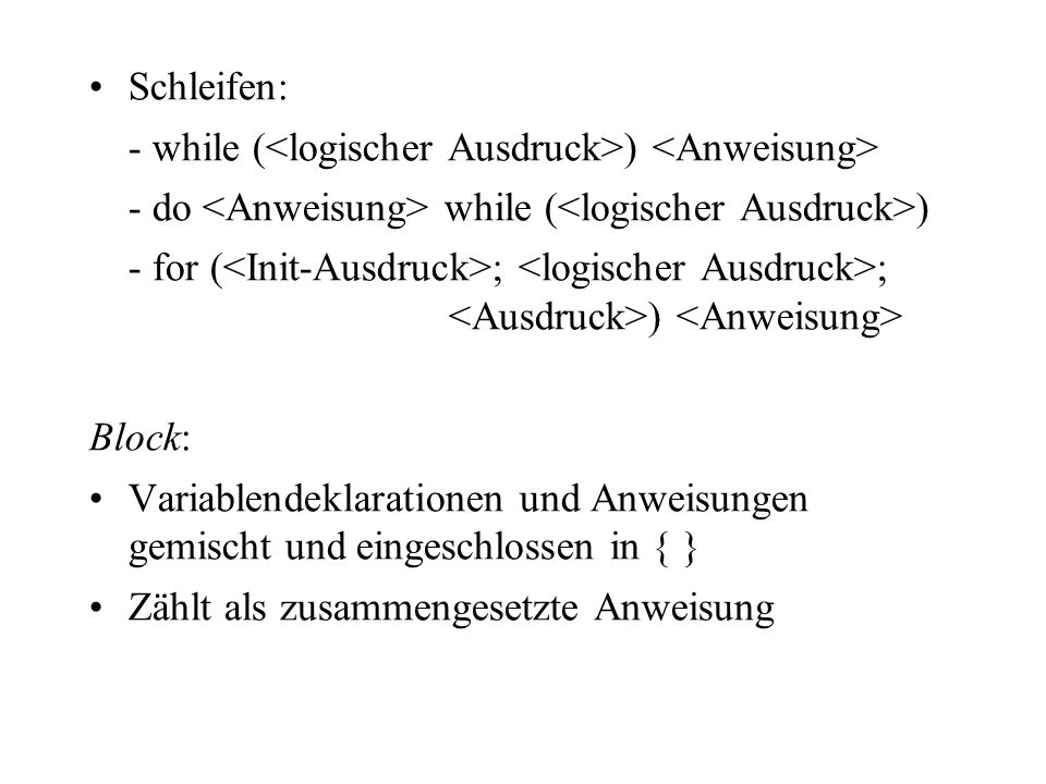 Schleifen: - while (<logischer Ausdruck>) <Anweisung> - do <Anweisung> while (<logischer Ausdruck>)