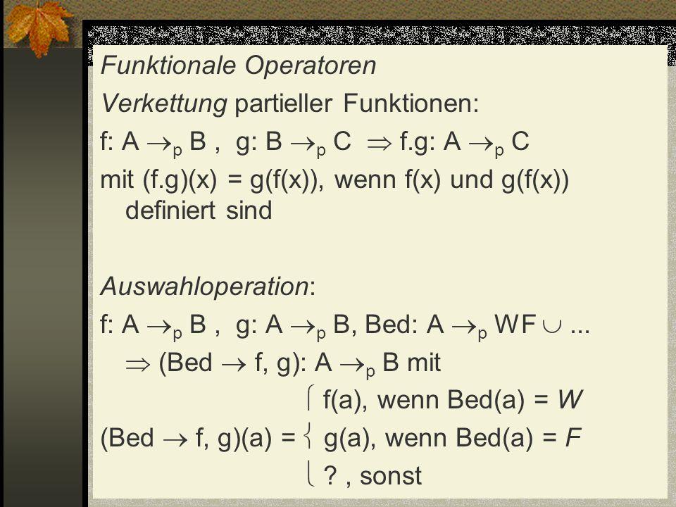 Funktionale Operatoren Verkettung partieller Funktionen: f: A p B , g: B p C  f.g: A p C mit (f.g)(x) = g(f(x)), wenn f(x) und g(f(x)) definiert sind Auswahloperation: f: A p B , g: A p B, Bed: A p WF  ...