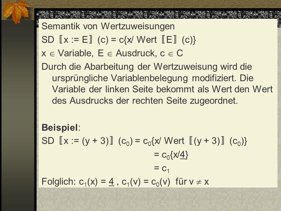 Semantik von Wertzuweisungen SD〚x := E〛(c) = c{x/ Wert〚E〛(c)} x  Variable, E  Ausdruck, c  C Durch die Abarbeitung der Wertzuweisung wird die ursprüngliche Variablenbelegung modifiziert.