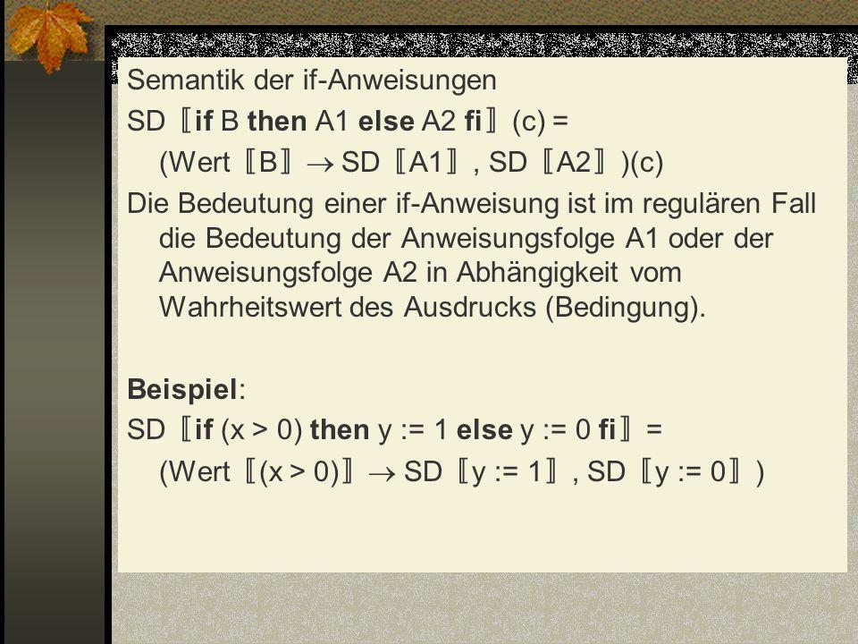 Semantik der if-Anweisungen SD〚if B then A1 else A2 fi〛(c) = (Wert〚B〛 SD〚A1〛, SD〚A2〛)(c) Die Bedeutung einer if-Anweisung ist im regulären Fall die Bedeutung der Anweisungsfolge A1 oder der Anweisungsfolge A2 in Abhängigkeit vom Wahrheitswert des Ausdrucks (Bedingung).