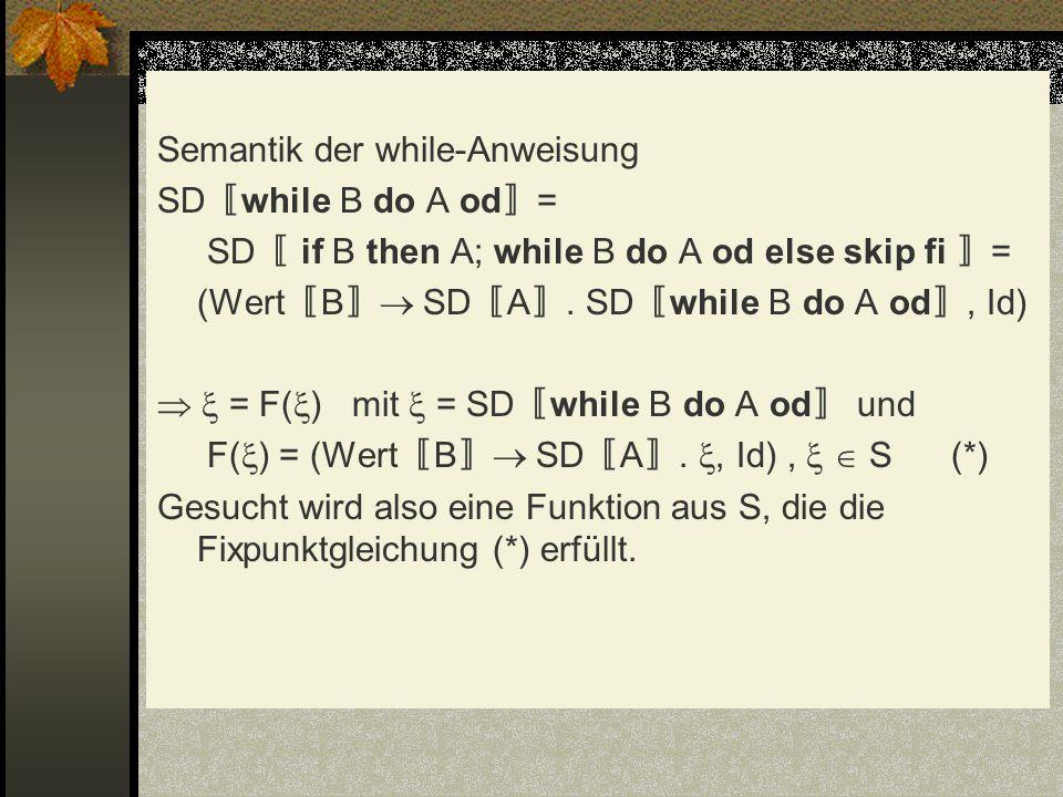 Semantik der while-Anweisung SD〚while B do A od〛= SD〚 if B then A; while B do A od else skip fi 〛= (Wert〚B〛 SD〚A〛.