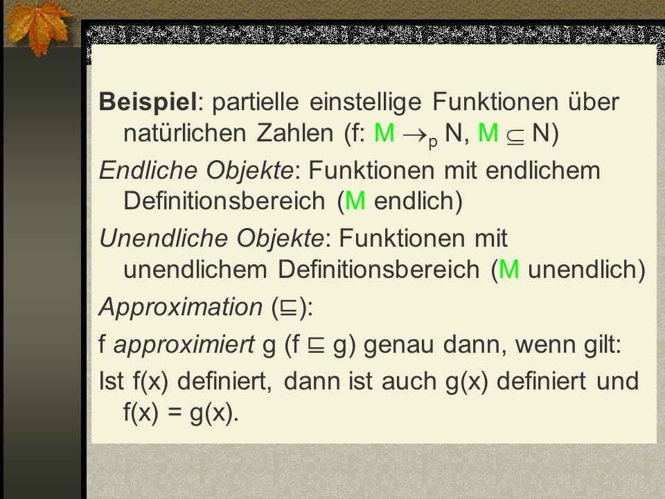 Beispiel: partielle einstellige Funktionen über natürlichen Zahlen (f: M p N, M  N) Endliche Objekte: Funktionen mit endlichem Definitionsbereich (M endlich) Unendliche Objekte: Funktionen mit unendlichem Definitionsbereich (M unendlich) Approximation (⊑): f approximiert g (f ⊑ g) genau dann, wenn gilt: Ist f(x) definiert, dann ist auch g(x) definiert und f(x) = g(x).