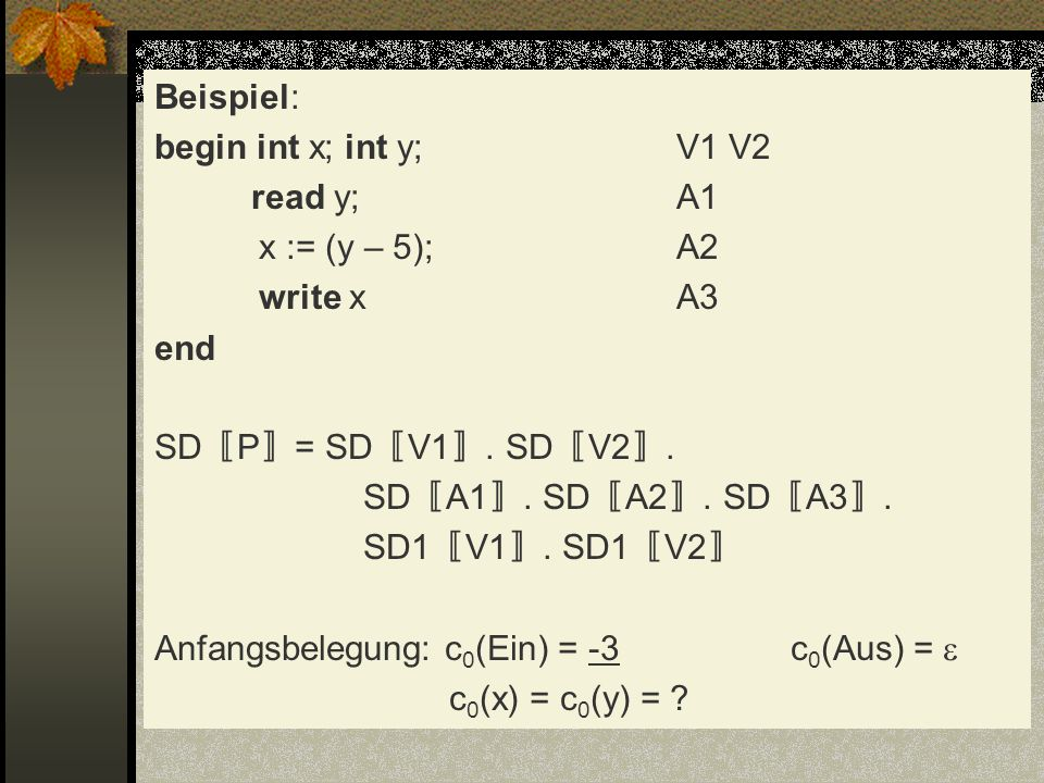 Beispiel: begin int x; int y; V1 V2 read y; A1 x := (y – 5); A2 write x A3 end SD〚P〛= SD〚V1〛.