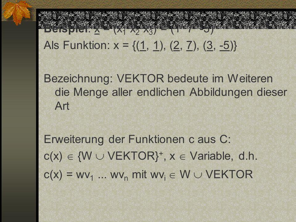 Beispiel: x = (x1 x2 x3) = (1 7 -5) Als Funktion: x = {(1, 1), (2, 7), (3, -5)} Bezeichnung: VEKTOR bedeute im Weiteren die Menge aller endlichen Abbildungen dieser Art Erweiterung der Funktionen c aus C: c(x)  {W  VEKTOR}+, x  Variable, d.h.