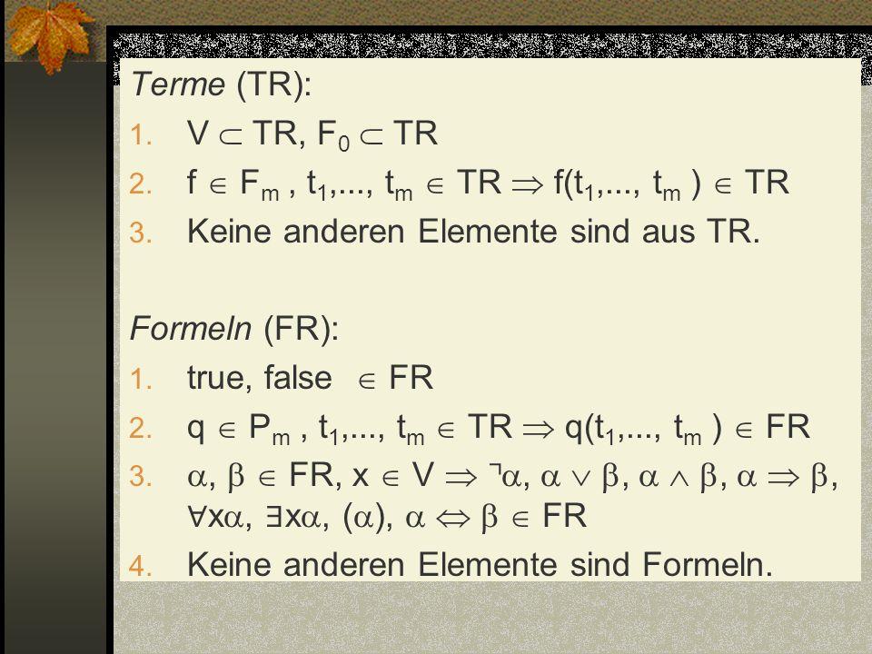 Terme (TR): V  TR, F0  TR. f  Fm , t1,..., tm  TR  f(t1,..., tm )  TR. Keine anderen Elemente sind aus TR.