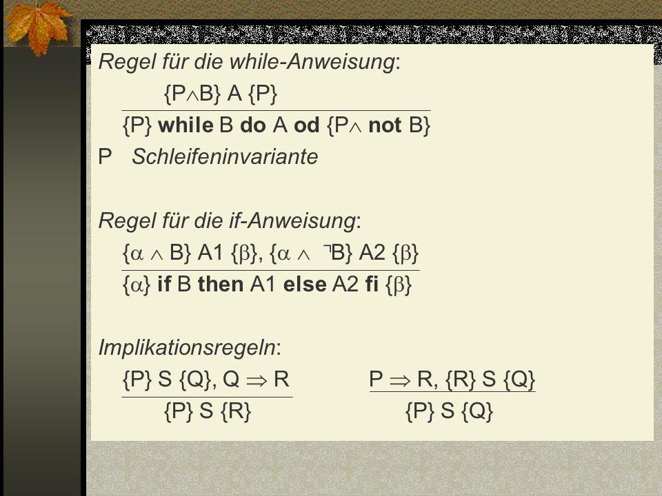 Regel für die while-Anweisung: {PB} A {P} {P} while B do A od {P not B} P Schleifeninvariante Regel für die if-Anweisung: {  B} A1 {}, {  ⌝B} A2 {} {} if B then A1 else A2 fi {} Implikationsregeln: {P} S {Q}, Q  R P  R, {R} S {Q} {P} S {R} {P} S {Q}
