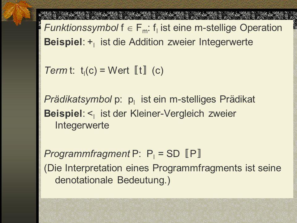 Funktionssymbol f  Fm: fI ist eine m-stellige Operation Beispiel: +I ist die Addition zweier Integerwerte Term t: tI(c) = Wert〚t〛(c) Prädikatsymbol p: pI ist ein m-stelliges Prädikat Beispiel: <I ist der Kleiner-Vergleich zweier Integerwerte Programmfragment P: PI = SD〚P〛 (Die Interpretation eines Programmfragments ist seine denotationale Bedeutung.)