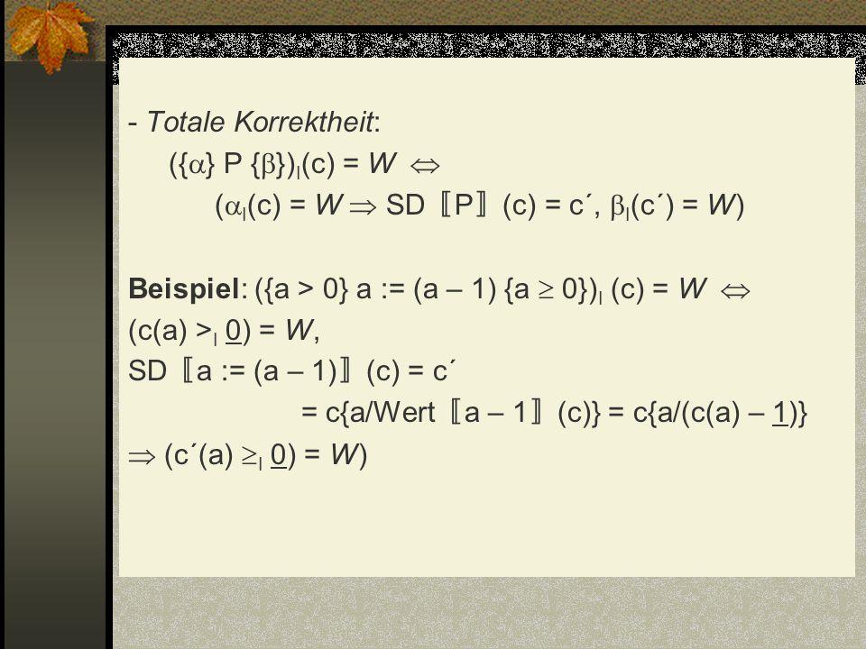 - Totale Korrektheit: ({} P {})I(c) = W  (I(c) = W  SD〚P〛(c) = c´, I(c´) = W) Beispiel: ({a > 0} a := (a – 1) {a  0})I (c) = W  (c(a) >I 0) = W, SD〚a := (a – 1)〛(c) = c´ = c{a/Wert〚a – 1〛(c)} = c{a/(c(a) – 1)}  (c´(a) I 0) = W)