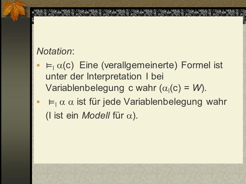 Notation: ⊨I (c) Eine (verallgemeinerte) Formel ist unter der Interpretation I bei Variablenbelegung c wahr (I(c) = W).