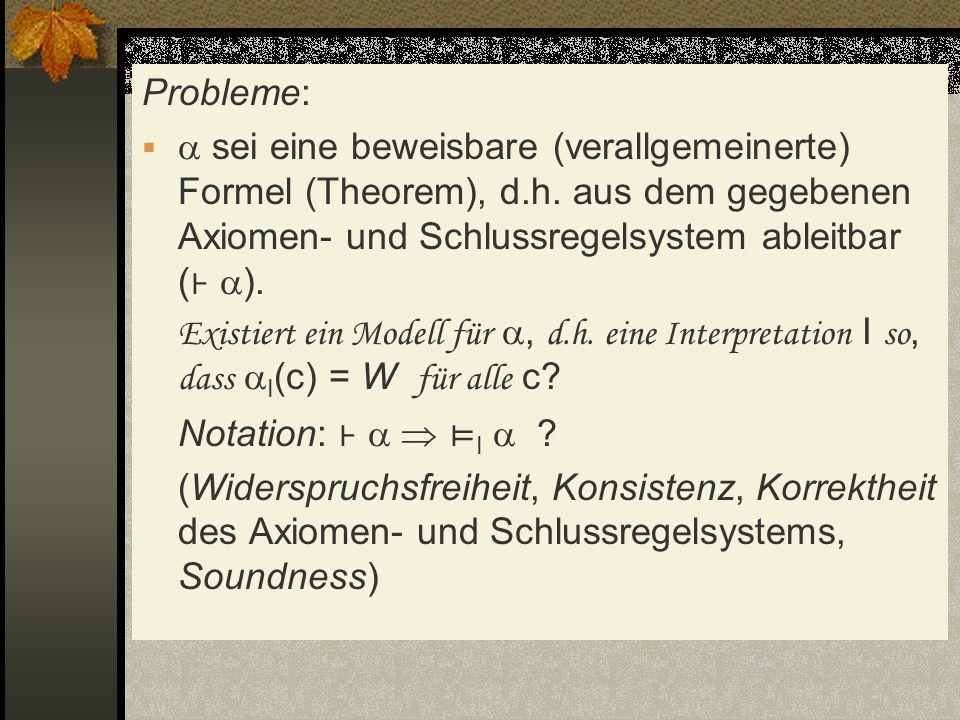Probleme:  sei eine beweisbare (verallgemeinerte) Formel (Theorem), d.h. aus dem gegebenen Axiomen- und Schlussregelsystem ableitbar (⊦ ).