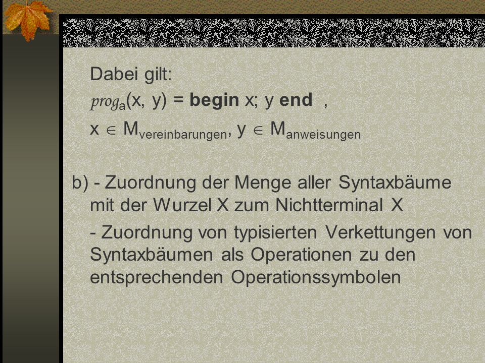 Dabei gilt: proga(x, y) = begin x; y end , x  Mvereinbarungen, y  Manweisungen b) - Zuordnung der Menge aller Syntaxbäume mit der Wurzel X zum Nichtterminal X - Zuordnung von typisierten Verkettungen von Syntaxbäumen als Operationen zu den entsprechenden Operationssymbolen