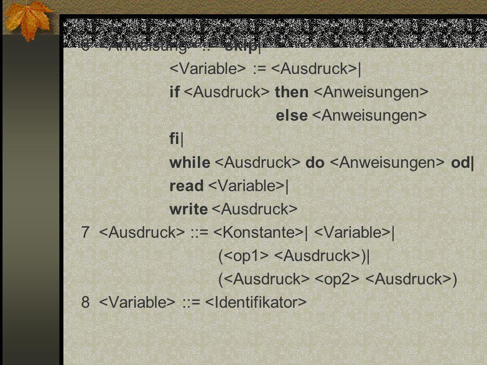 6 <Anweisung> ::= skip| <Variable> := <Ausdruck>| if <Ausdruck> then <Anweisungen> else <Anweisungen> fi| while <Ausdruck> do <Anweisungen> od| read <Variable>| write <Ausdruck> 7 <Ausdruck> ::= <Konstante>| <Variable>| (<op1> <Ausdruck>)| (<Ausdruck> <op2> <Ausdruck>) 8 <Variable> ::= <Identifikator>