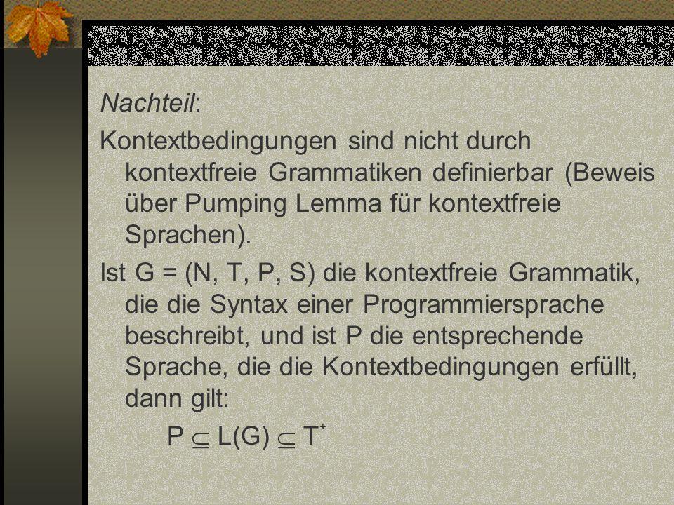 Nachteil: Kontextbedingungen sind nicht durch kontextfreie Grammatiken definierbar (Beweis über Pumping Lemma für kontextfreie Sprachen).