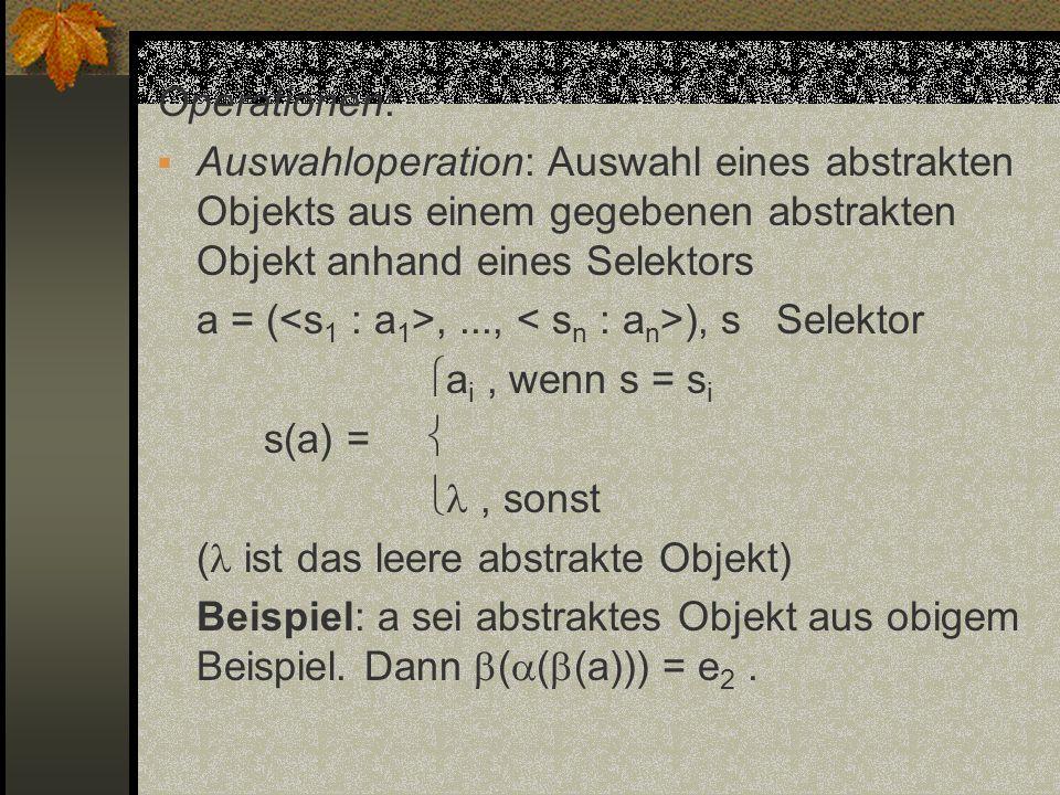 Operationen: Auswahloperation: Auswahl eines abstrakten Objekts aus einem gegebenen abstrakten Objekt anhand eines Selektors.