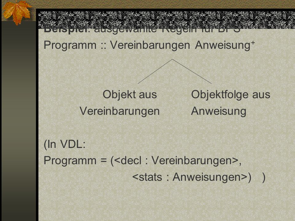 Beispiel: ausgewählte Regeln für BPS Programm :: Vereinbarungen Anweisung+ Objekt aus Objektfolge aus Vereinbarungen Anweisung (In VDL: Programm = (<decl : Vereinbarungen>, <stats : Anweisungen>) )