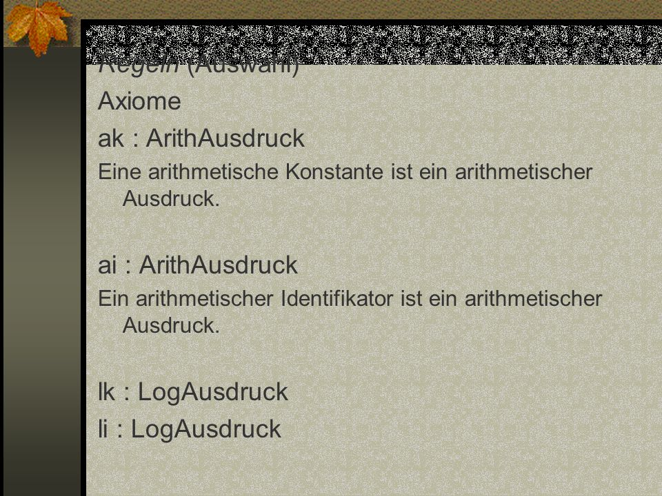 Regeln (Auswahl) Axiome ak : ArithAusdruck ai : ArithAusdruck