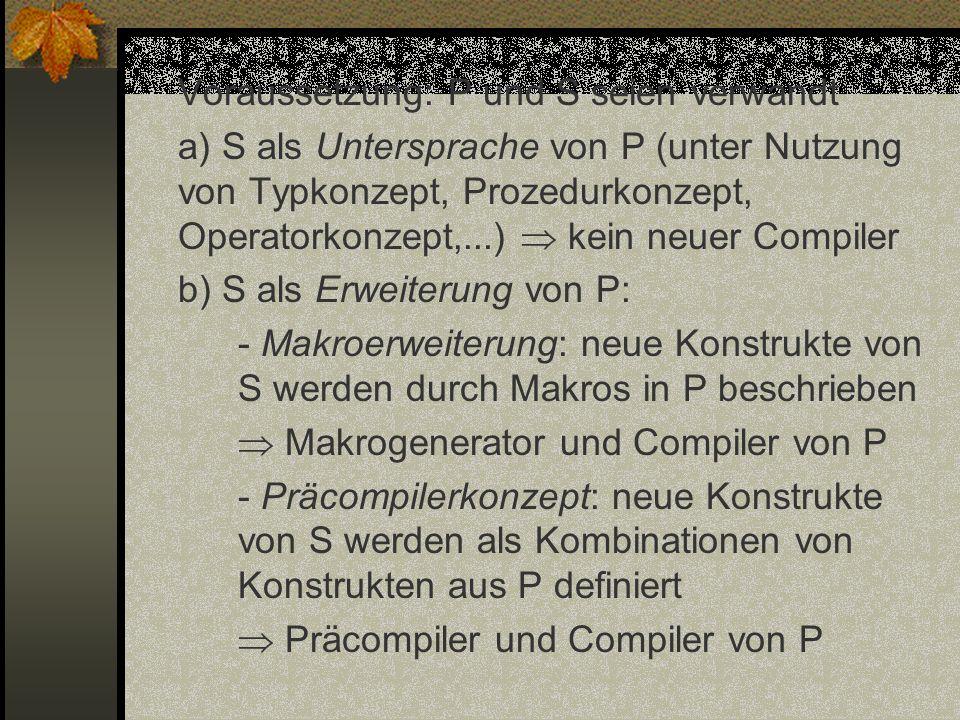 Voraussetzung: P und S seien verwandt a) S als Untersprache von P (unter Nutzung von Typkonzept, Prozedurkonzept, Operatorkonzept,...)  kein neuer Compiler b) S als Erweiterung von P: - Makroerweiterung: neue Konstrukte von S werden durch Makros in P beschrieben  Makrogenerator und Compiler von P - Präcompilerkonzept: neue Konstrukte von S werden als Kombinationen von Konstrukten aus P definiert  Präcompiler und Compiler von P