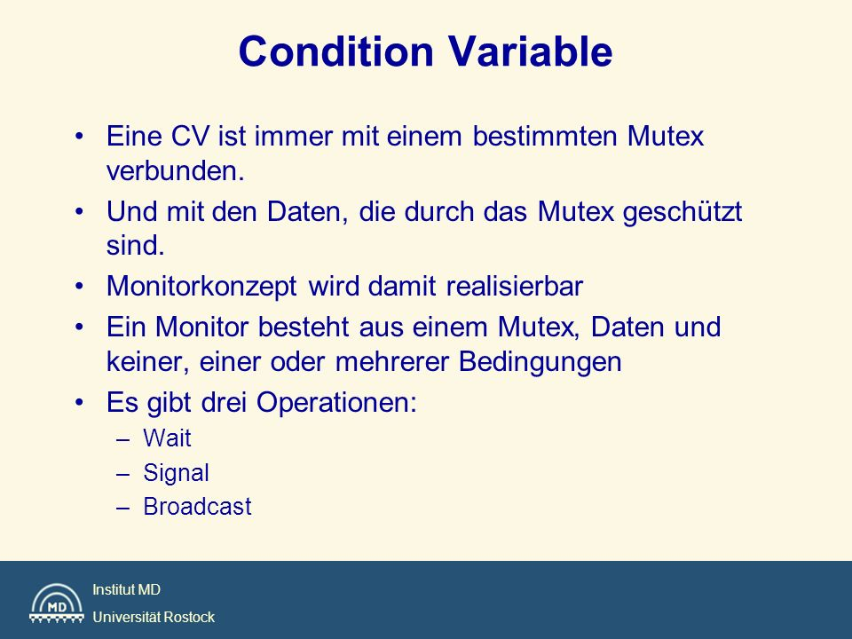 Condition Variable Eine CV ist immer mit einem bestimmten Mutex verbunden. Und mit den Daten, die durch das Mutex geschützt sind.