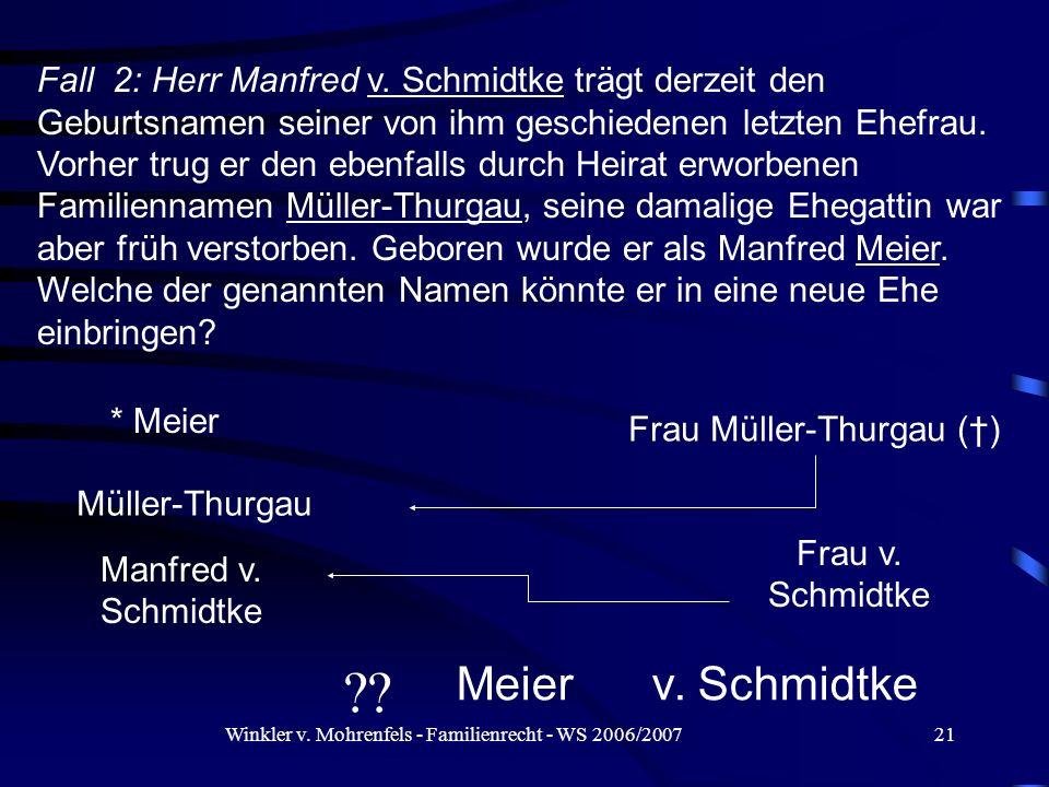 Fall 2: Herr Manfred v. Schmidtke trägt derzeit den Geburtsnamen seiner von ihm geschiedenen letzten Ehefrau. Vorher trug er den ebenfalls durch Heirat erworbenen Familiennamen Müller-Thurgau, seine damalige Ehegattin war aber früh verstorben. Geboren wurde er als Manfred Meier. Welche der genannten Namen könnte er in eine neue Ehe einbringen