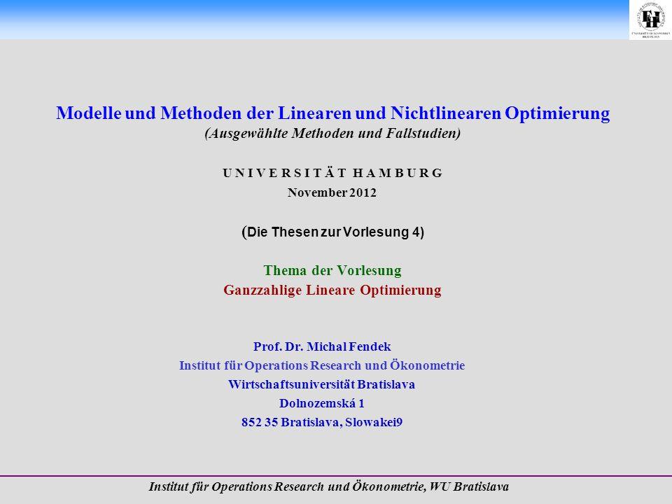 Modelle und Methoden der Linearen und Nichtlinearen Optimierung (Ausgewählte Methoden und Fallstudien) U N I V E R S I T Ä T H A M B U R G November 2012 (Die Thesen zur Vorlesung 4) Thema der Vorlesung Ganzzahlige Lineare Optimierung