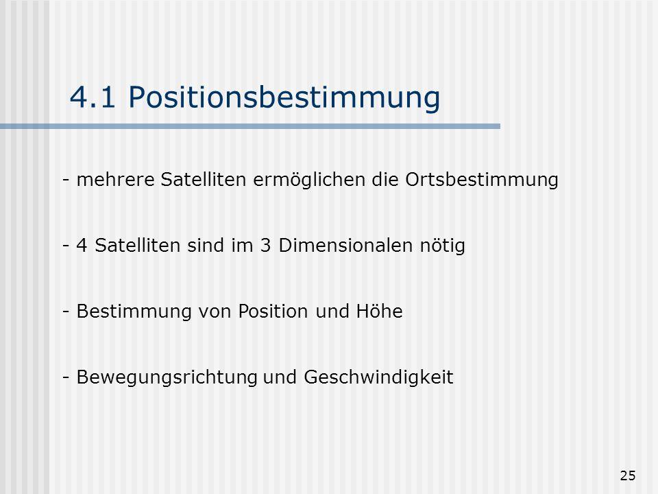 4.1 Positionsbestimmungmehrere Satelliten ermöglichen die Ortsbestimmung. 4 Satelliten sind im 3 Dimensionalen nötig.