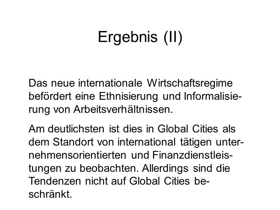 Ergebnis (II) Das neue internationale Wirtschaftsregime befördert eine Ethnisierung und Informalisie-rung von Arbeitsverhältnissen.
