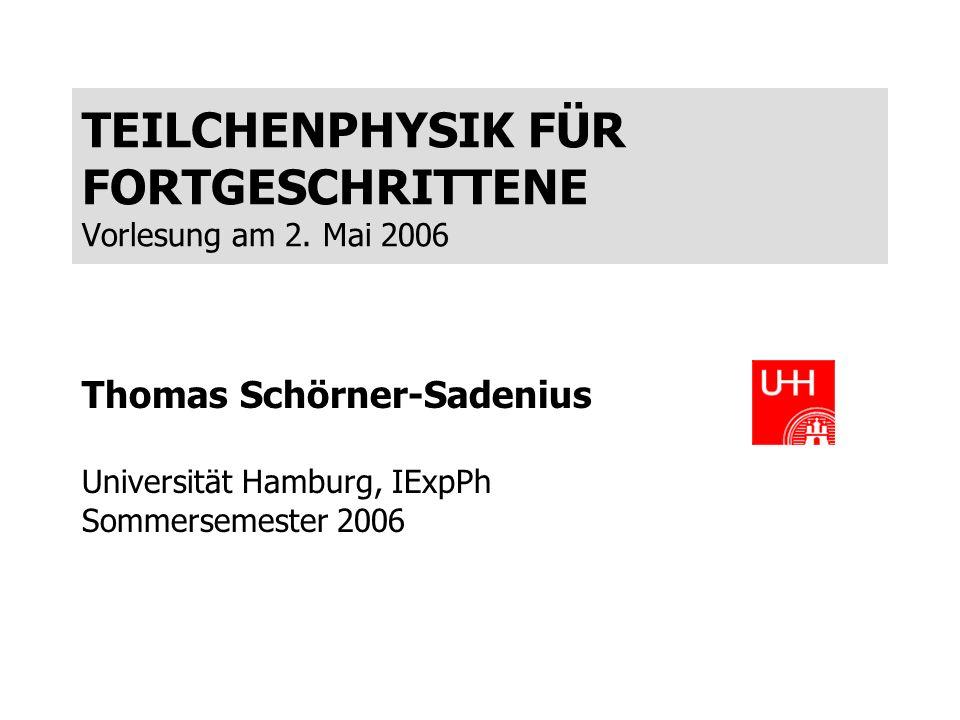 TEILCHENPHYSIK FÜR FORTGESCHRITTENE Vorlesung am 2. Mai 2006