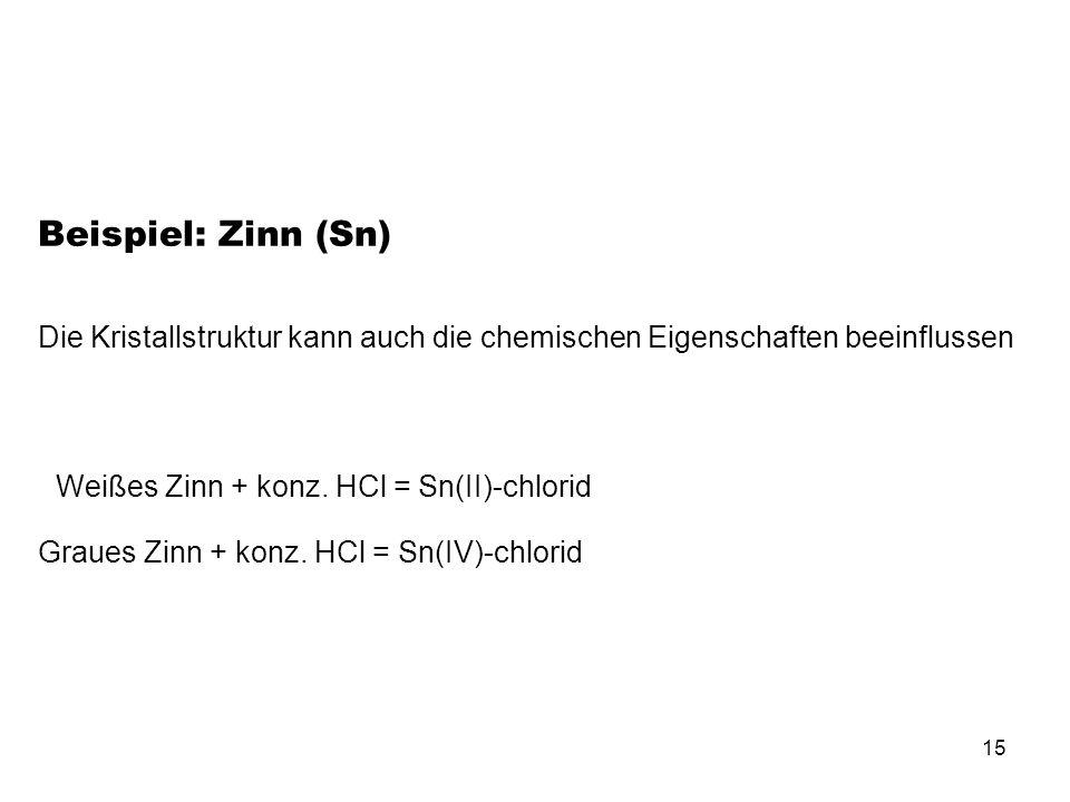 Beispiel: Zinn (Sn)Die Kristallstruktur kann auch die chemischen Eigenschaften beeinflussen. Weißes Zinn + konz. HCl = Sn(II)-chlorid.