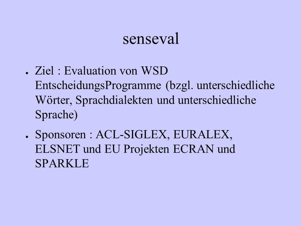 senseval Ziel : Evaluation von WSD EntscheidungsProgramme (bzgl. unterschiedliche Wörter, Sprachdialekten und unterschiedliche Sprache)