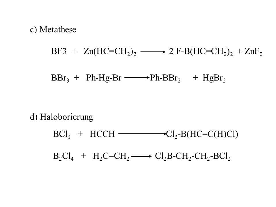c) Metathese BF3 + Zn(HC=CH2)2 2 F-B(HC=CH2)2 + ZnF2. BBr3 + Ph-Hg-Br Ph-BBr2 + HgBr2.