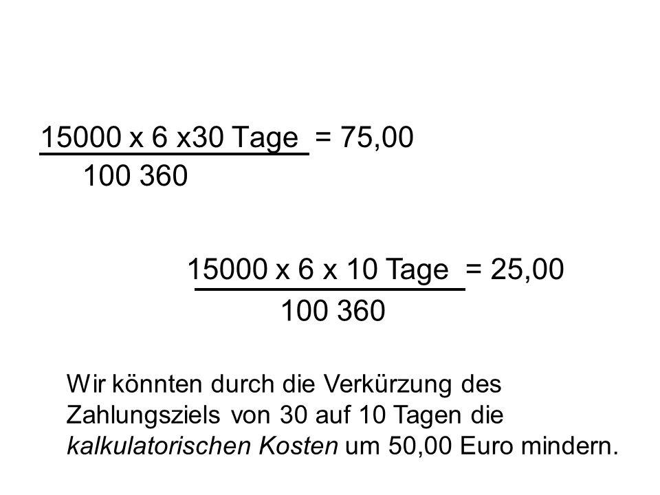 15000 x 6 x30 Tage = 75,00 100 360. 15000 x 6 x 10 Tage = 25,00 100 360.