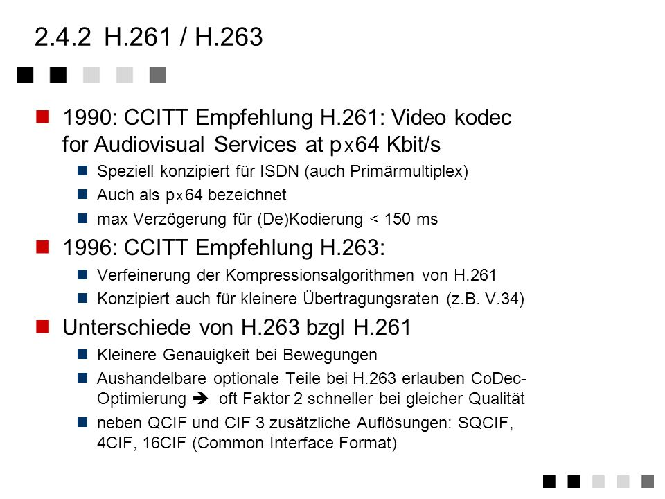 2.4.2 H.261 / H.2631990: CCITT Empfehlung H.261: Video kodec for Audiovisual Services at p x 64 Kbit/s.