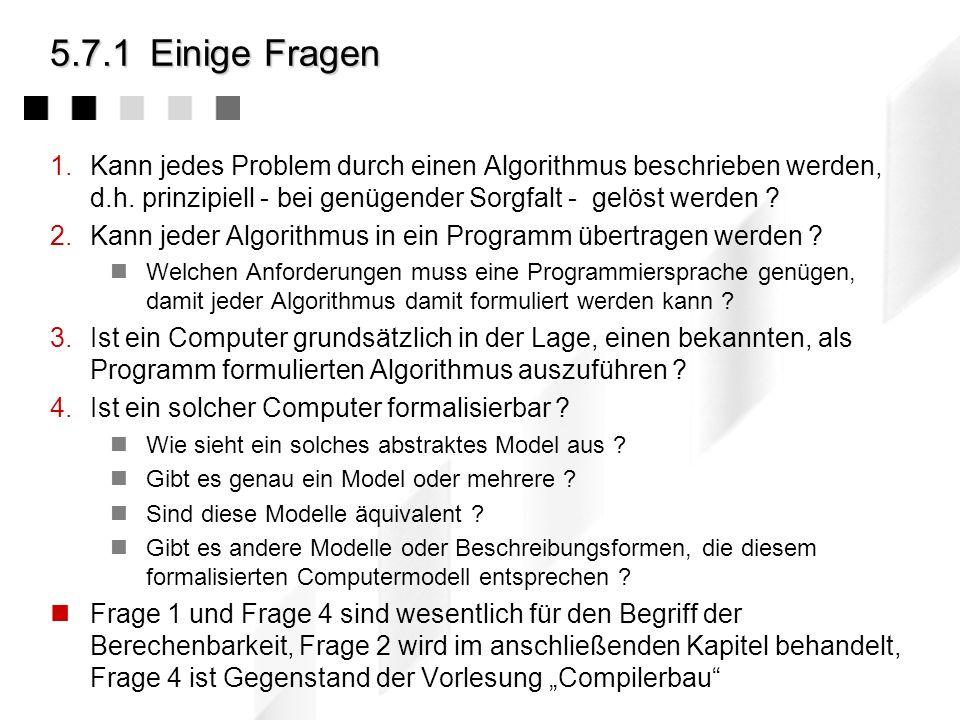 5.7.1 Einige Fragen Kann jedes Problem durch einen Algorithmus beschrieben werden, d.h. prinzipiell - bei genügender Sorgfalt - gelöst werden