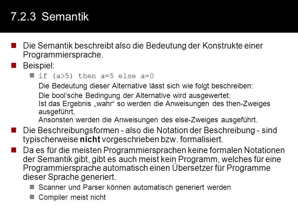 7.2.3 SemantikDie Semantik beschreibt also die Bedeutung der Konstrukte einer Programmiersprache. Beispiel: