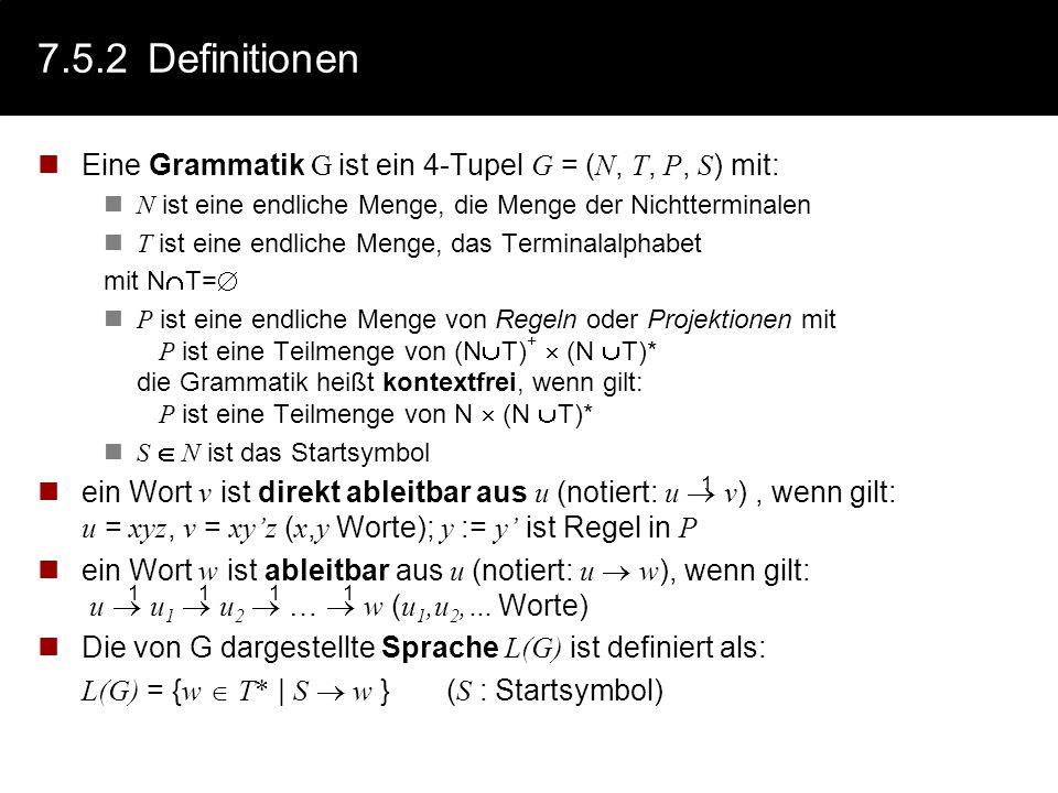 7.5.2 Definitionen Eine Grammatik G ist ein 4-Tupel G = (N, T, P, S) mit: N ist eine endliche Menge, die Menge der Nichtterminalen.