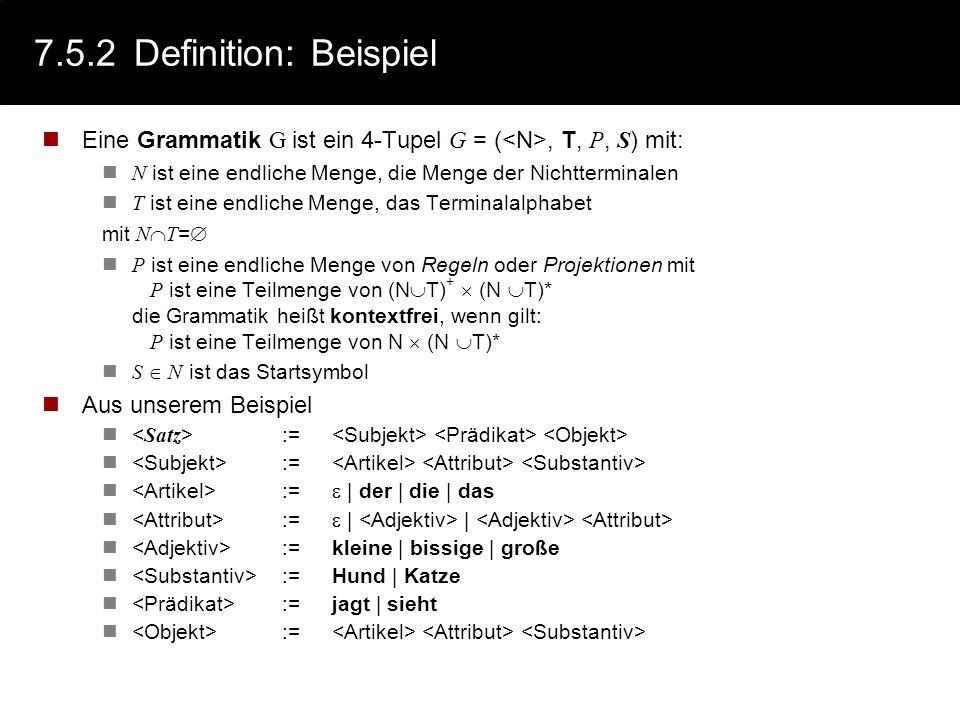 7.5.2 Definition: Beispiel Eine Grammatik G ist ein 4-Tupel G = (<N>, T, P, S) mit: N ist eine endliche Menge, die Menge der Nichtterminalen.