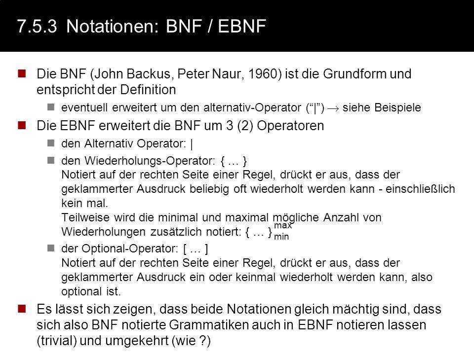 7.5.3 Notationen: BNF / EBNF Die BNF (John Backus, Peter Naur, 1960) ist die Grundform und entspricht der Definition.