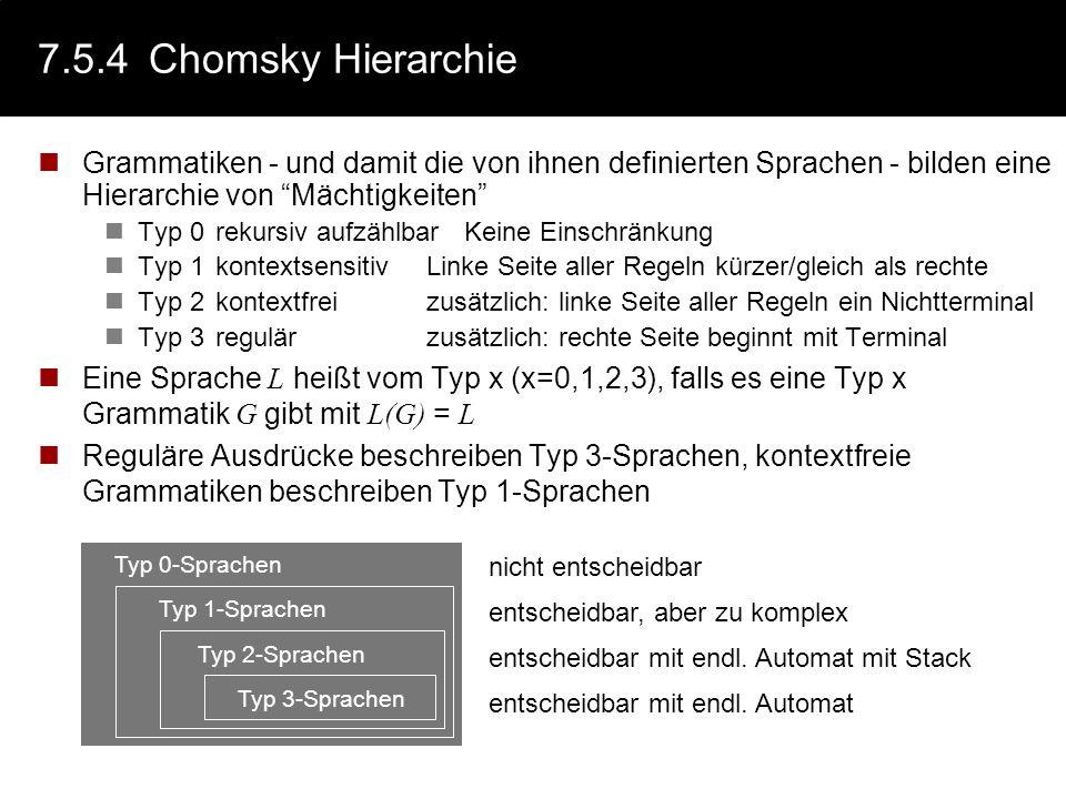 7.5.4 Chomsky Hierarchie Grammatiken - und damit die von ihnen definierten Sprachen - bilden eine Hierarchie von Mächtigkeiten