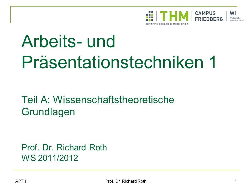 Arbeits- und Präsentationstechniken 1 Teil A: Wissenschaftstheoretische Grundlagen Prof. Dr. Richard Roth WS 2011/2012