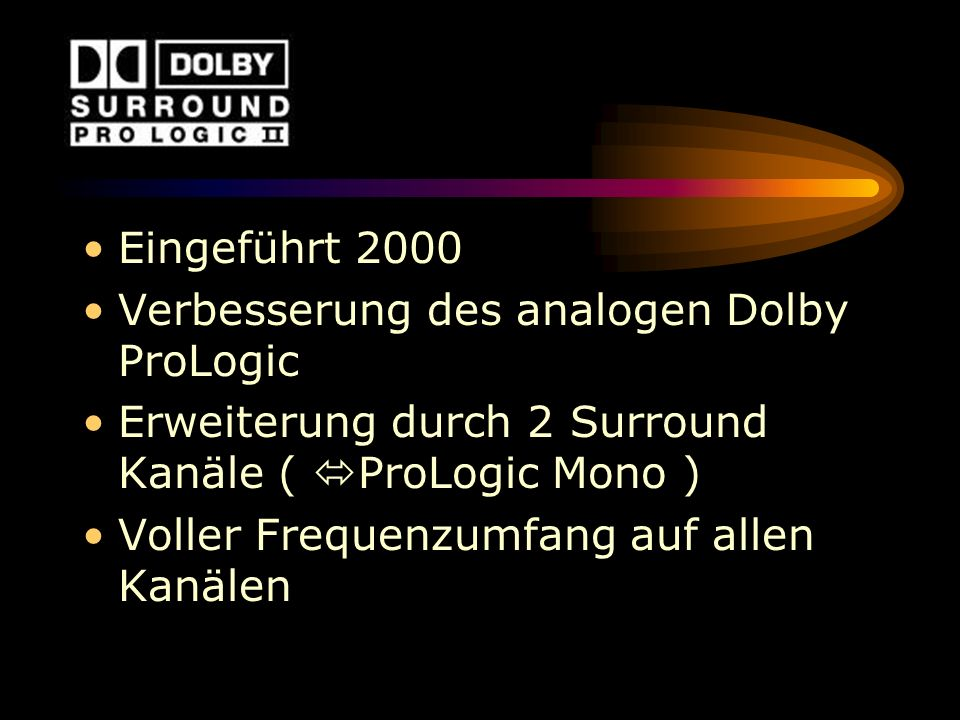 Eingeführt 2000 Verbesserung des analogen Dolby ProLogic. Erweiterung durch 2 Surround Kanäle ( ProLogic Mono )