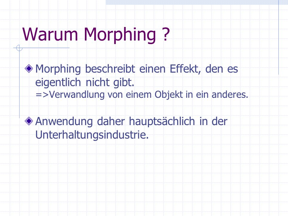 Warum Morphing Morphing beschreibt einen Effekt, den es eigentlich nicht gibt. =>Verwandlung von einem Objekt in ein anderes.